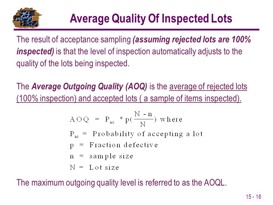 15 - 16 The result of acceptance sampling (assuming rejected lots are 100% inspected) is that the level of inspection automatically adjusts to the qua