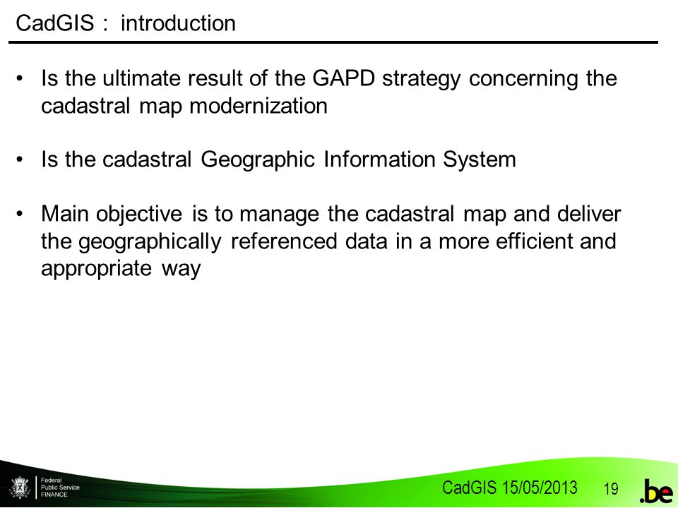 CadGIS 15/05/2013 19 CadGIS : introduction Is the ultimate result of the GAPD strategy concerning the cadastral map modernization Is the cadastral Geographic Information System Main objective is to manage the cadastral map and deliver the geographically referenced data in a more efficient and appropriate way