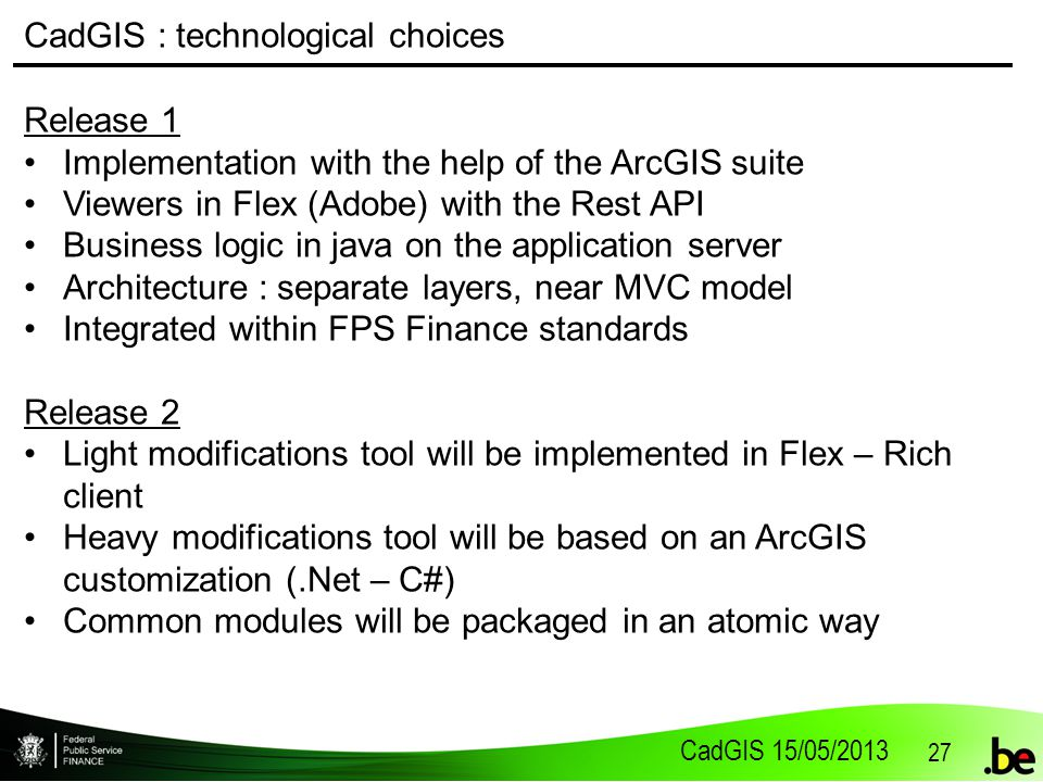 CadGIS 15/05/2013 27 CadGIS : technological choices Release 1 Implementation with the help of the ArcGIS suite Viewers in Flex (Adobe) with the Rest API Business logic in java on the application server Architecture : separate layers, near MVC model Integrated within FPS Finance standards Release 2 Light modifications tool will be implemented in Flex – Rich client Heavy modifications tool will be based on an ArcGIS customization (.Net – C#) Common modules will be packaged in an atomic way