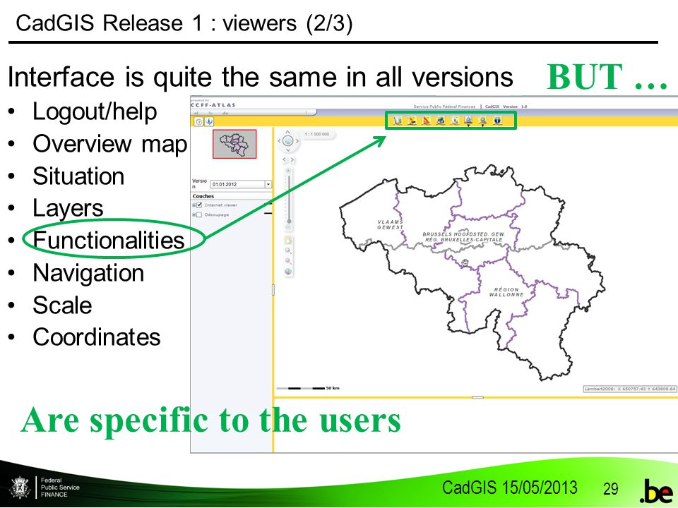 CadGIS 15/05/2013 29 CadGIS Release 1 : viewers (2/3) Interface is quite the same in all versions Logout/help Overview map Situation Layers Functionalities Navigation Scale Coordinates BUT … Are specific to the users