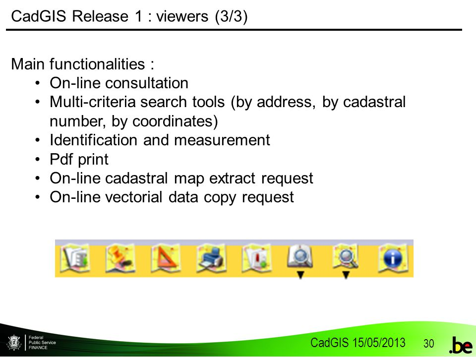 CadGIS 15/05/2013 30 CadGIS Release 1 : viewers (3/3) Main functionalities : On-line consultation Multi-criteria search tools (by address, by cadastral number, by coordinates) Identification and measurement Pdf print On-line cadastral map extract request On-line vectorial data copy request