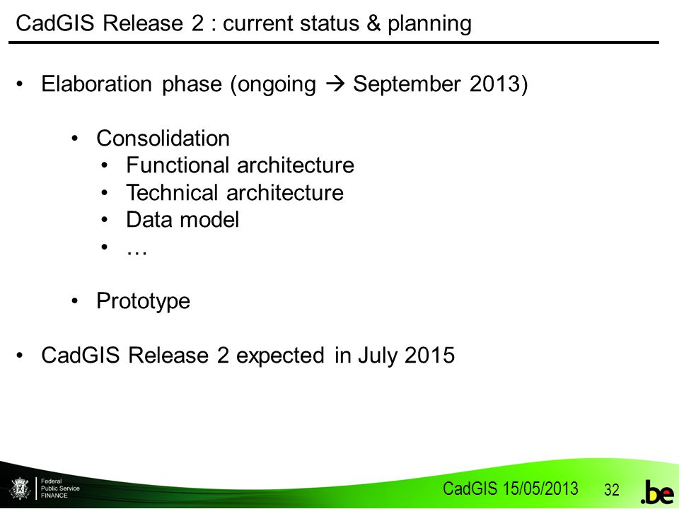 CadGIS 15/05/2013 32 CadGIS Release 2 : current status & planning Elaboration phase (ongoing  September 2013) Consolidation Functional architecture Technical architecture Data model … Prototype CadGIS Release 2 expected in July 2015