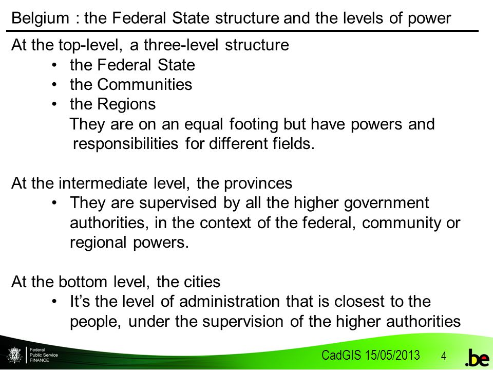 CadGIS 15/05/2013 4 Belgium : the Federal State structure and the levels of power At the top-level, a three-level structure the Federal State the Communities the Regions They are on an equal footing but have powers and responsibilities for different fields.