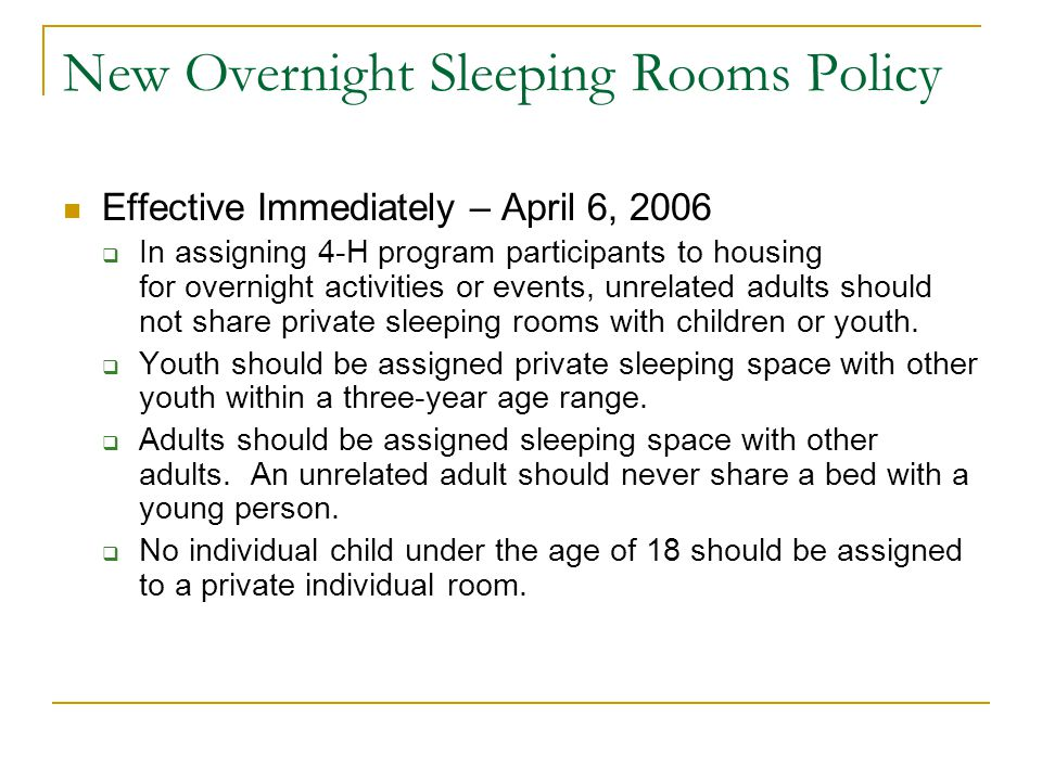 New Overnight Sleeping Rooms Policy Effective Immediately – April 6, 2006 (continued)  In assigning overnight accommodations in dormitory or cabin style sleeping situations, appropriate supervision must be arranged.