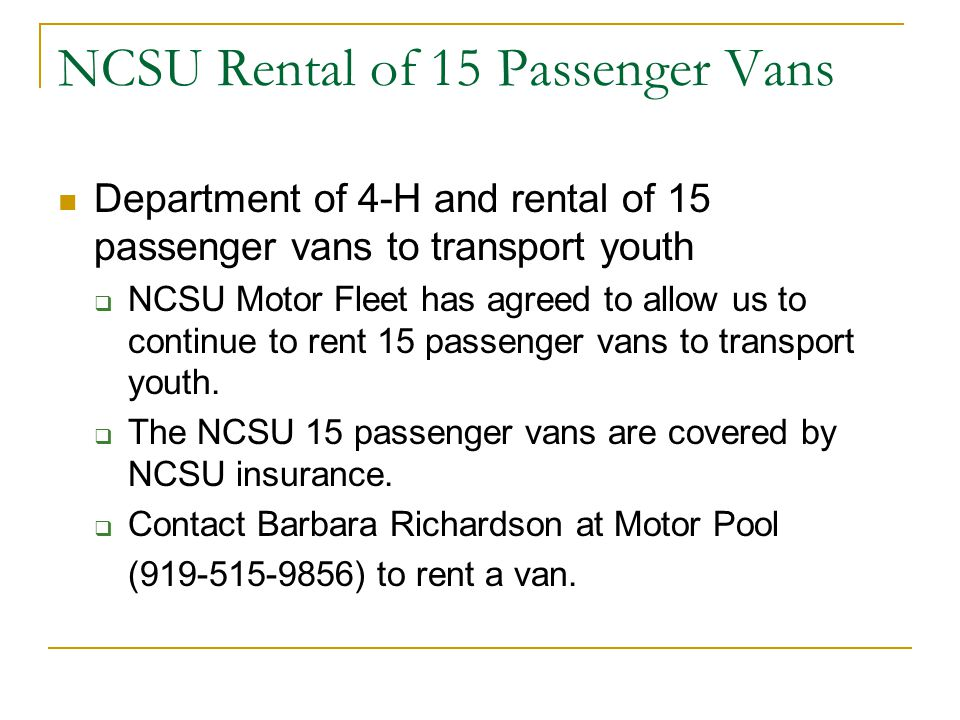 NCSU Rental of 15 Passenger Vans Department of 4-H and rental of 15 passenger vans to transport youth  NCSU Motor Fleet has agreed to allow us to continue to rent 15 passenger vans to transport youth.
