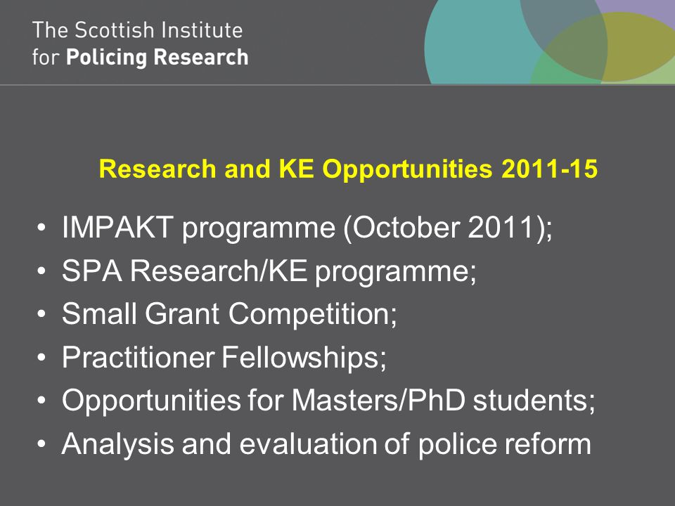 Research and KE Opportunities 2011-15 IMPAKT programme (October 2011); SPA Research/KE programme; Small Grant Competition; Practitioner Fellowships; Opportunities for Masters/PhD students; Analysis and evaluation of police reform