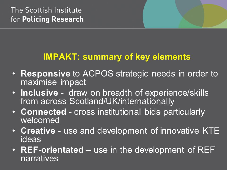 IMPAKT: summary of key elements Responsive to ACPOS strategic needs in order to maximise impact Inclusive - draw on breadth of experience/skills from across Scotland/UK/internationally Connected - cross institutional bids particularly welcomed Creative - use and development of innovative KTE ideas REF-orientated – use in the development of REF narratives