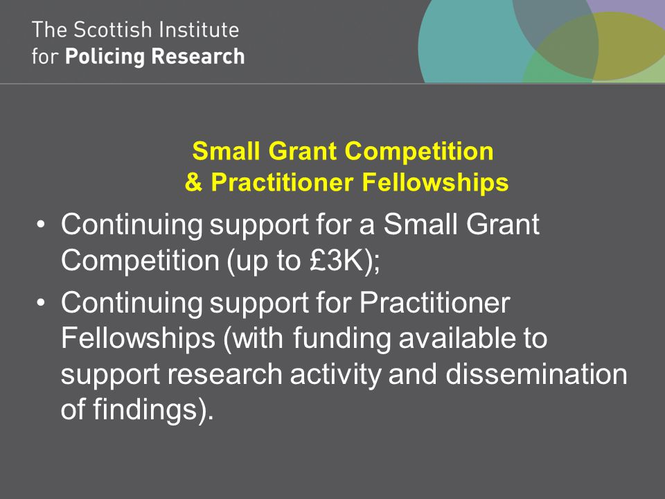 Small Grant Competition & Practitioner Fellowships Continuing support for a Small Grant Competition (up to £3K); Continuing support for Practitioner Fellowships (with funding available to support research activity and dissemination of findings).