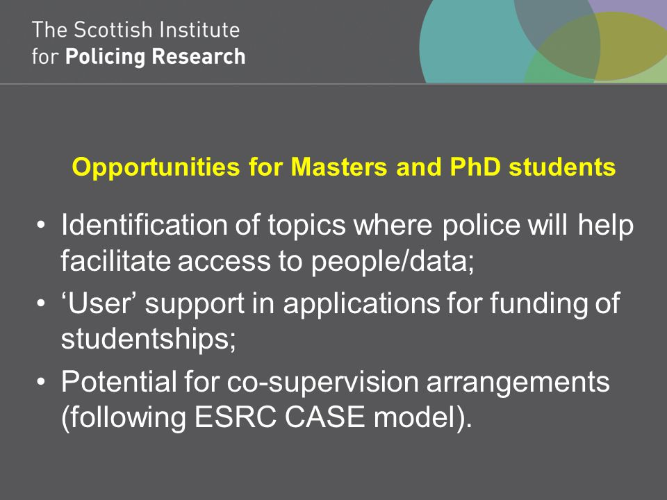 Opportunities for Masters and PhD students Identification of topics where police will help facilitate access to people/data; 'User' support in applications for funding of studentships; Potential for co-supervision arrangements (following ESRC CASE model).