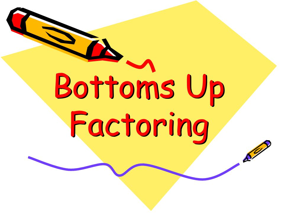 Bottoms Up Factoring