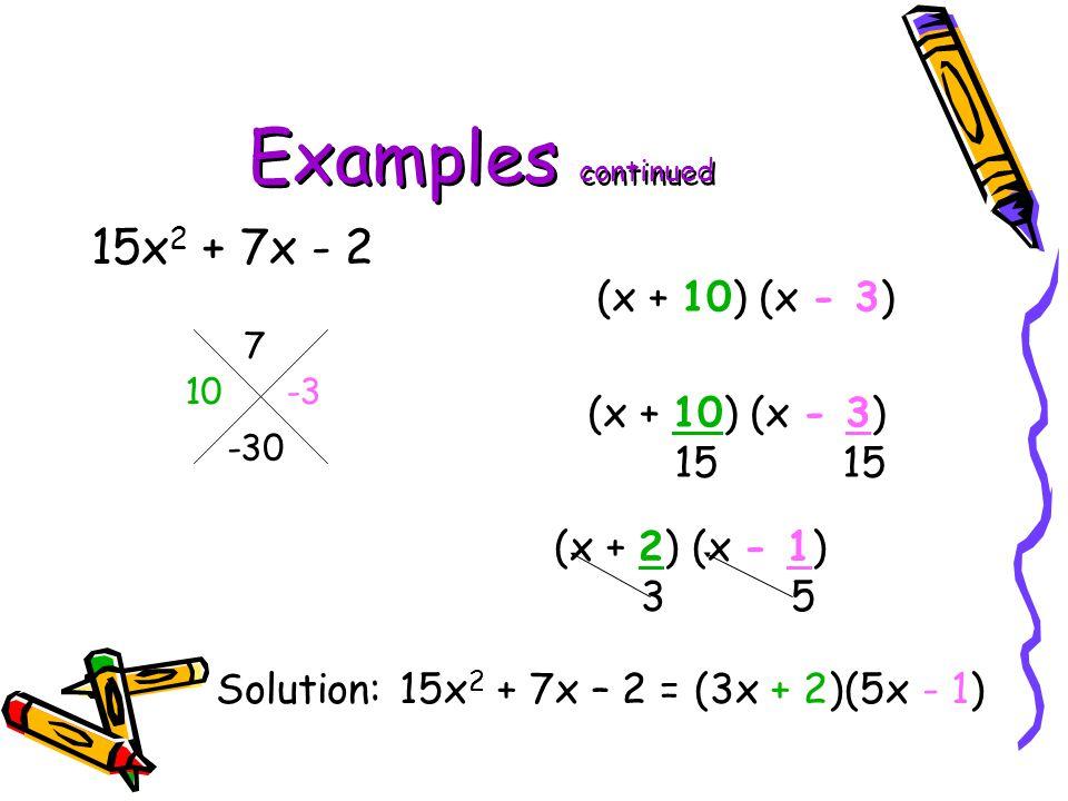 Examples continued 15x 2 + 7x - 2 7 -30 Solution: 15x 2 + 7x – 2 = (3x + 2)(5x - 1) 10 -3 (x + 10) (x - 3) 15 15 (x + 2) (x - 1) 3 5