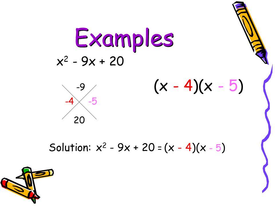 Examples x 2 - 9x + 20 -9 20 Solution: x 2 - 9x + 20 = (x - 4)(x - 5 ) -4 -5 (x - 4)(x - 5)