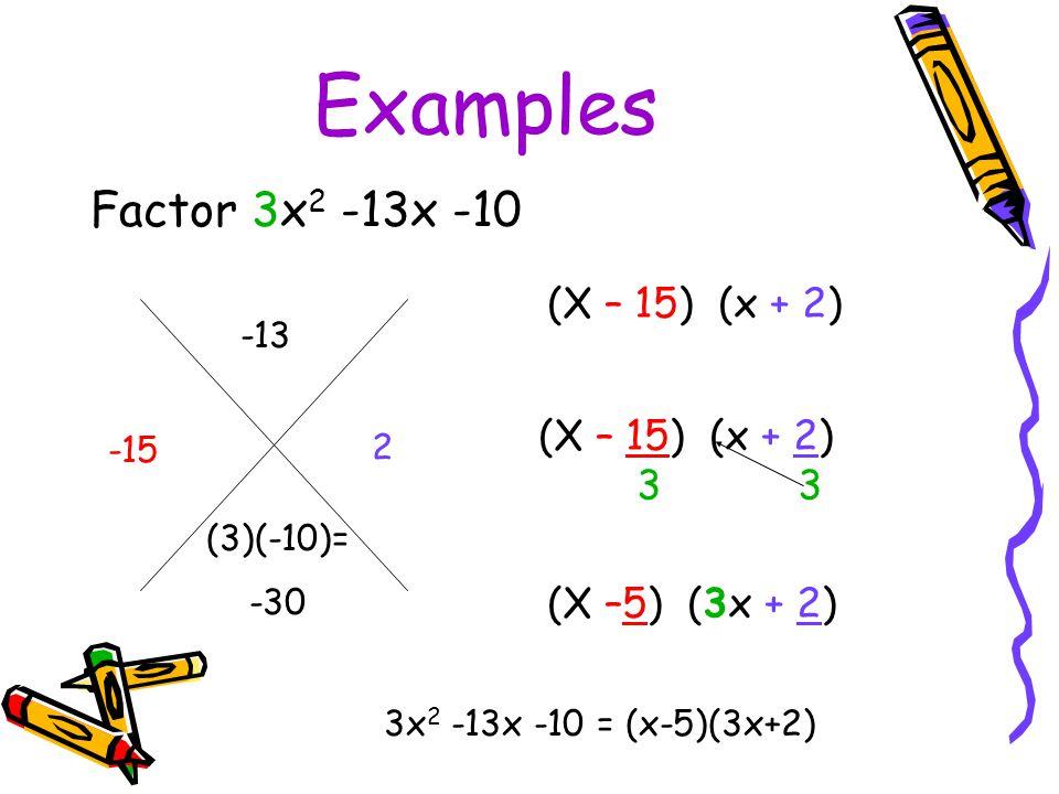 Examples Factor 3x 2 -13x -10 -13 (3)(-10)= -30 -15 2 3x 2 -13x -10 = (x-5)(3x+2) (X – 15) (x + 2) 3 3 (X –5) (3x + 2)