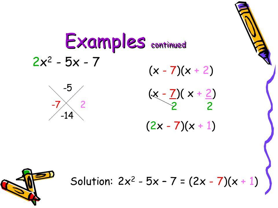 Examples continued 2x 2 - 5x - 7 -5 -14 Solution: 2x 2 - 5x – 7 = (2x - 7)(x + 1) -7 2 (x - 7)(x + 2) 2 (2x - 7)(x + 1)