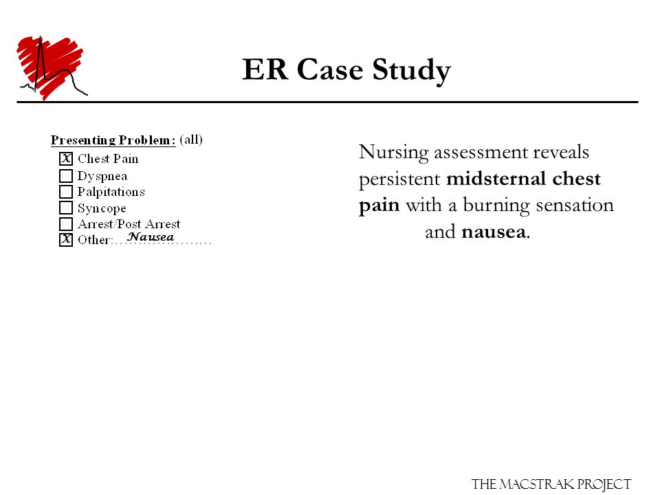 The Macstrak Project ER Case Study Arrives at the ER from work (non EMS) and triaged at level II to the cardiac room.