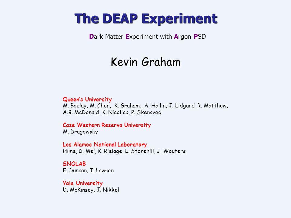 The DEAP Experiment The DEAP Experiment Dark Matter Experiment with Argon PSD Kevin Graham Queen's University M. Boulay, M. Chen, K. Graham, A. Hallin