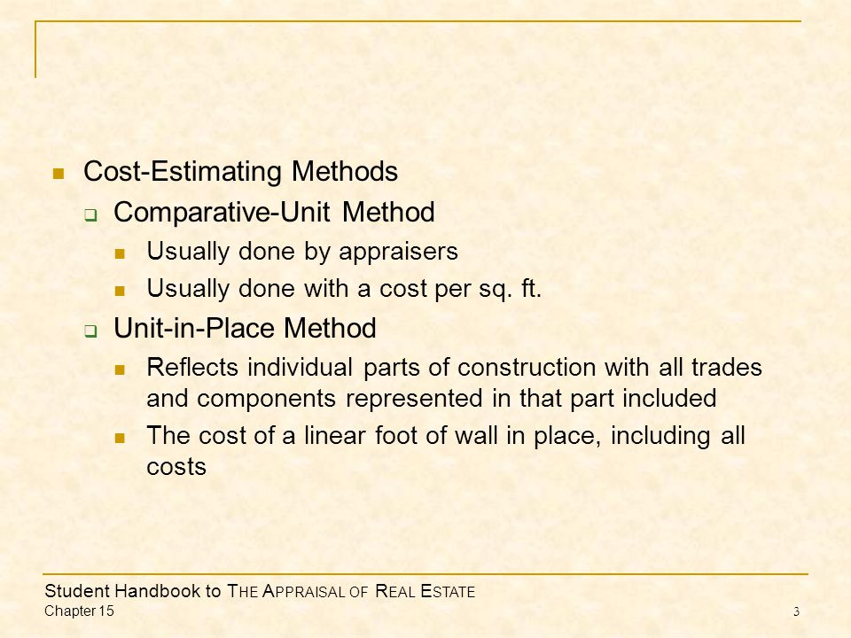 Student Handbook to T HE A PPRAISAL OF R EAL E STATE Chapter 15 3 Cost-Estimating Methods  Comparative-Unit Method Usually done by appraisers Usually done with a cost per sq.