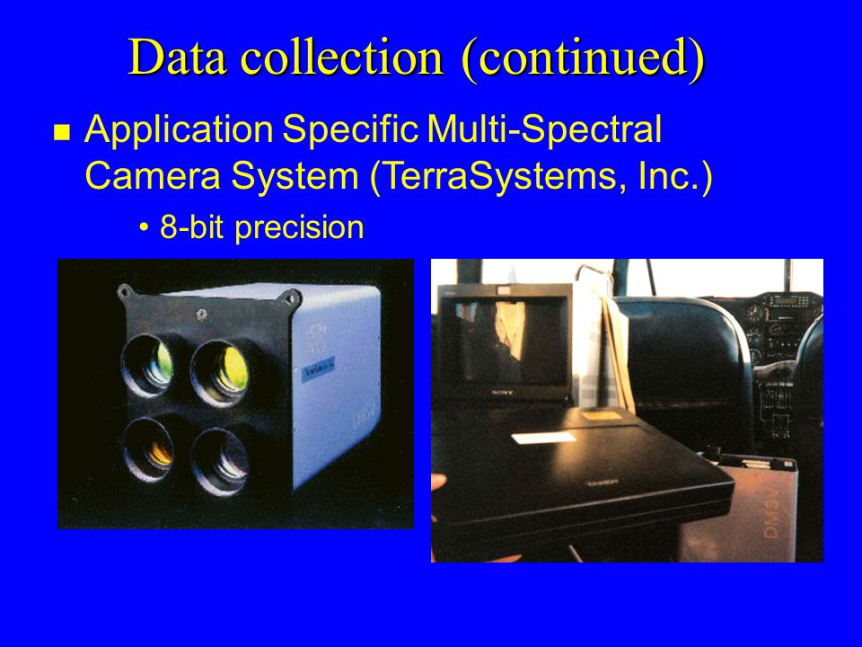 Data collection (continued) n Application Specific Multi-Spectral Camera System (TerraSystems, Inc.) 8-bit precision