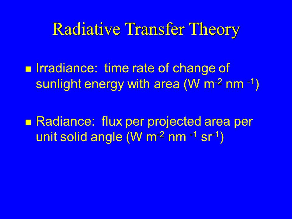 Radiative Transfer Theory n Irradiance: time rate of change of sunlight energy with area (W m -2 nm -1 ) n Radiance: flux per projected area per unit solid angle (W m -2 nm -1 sr -1 )