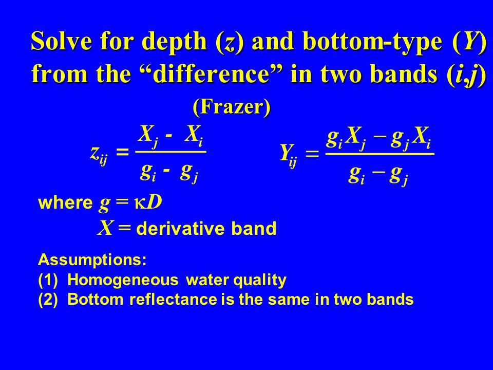 Solve for depth (z) and bottom-type (Y) from the difference in two bands (i,j) Assumptions: (1) Homogeneous water quality (2) Bottom reflectance is the same in two bands (Frazer) where g =  D X = derivative band
