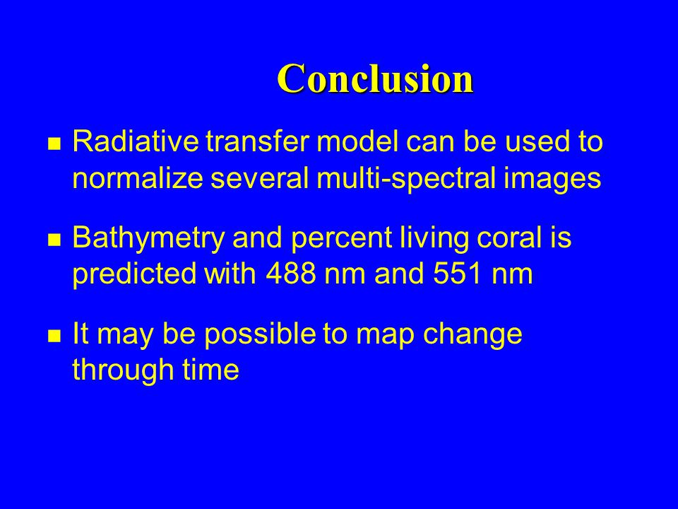 Conclusion n Radiative transfer model can be used to normalize several multi-spectral images n Bathymetry and percent living coral is predicted with 488 nm and 551 nm n It may be possible to map change through time
