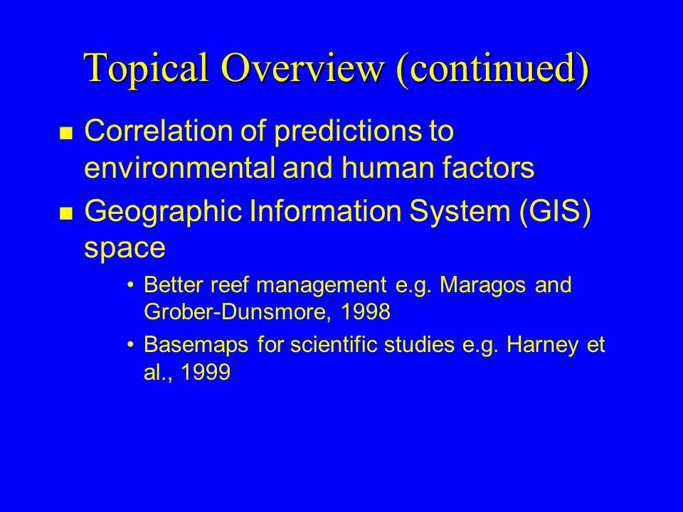 Topical Overview (continued) n Correlation of predictions to environmental and human factors n Geographic Information System (GIS) space Better reef management e.g.