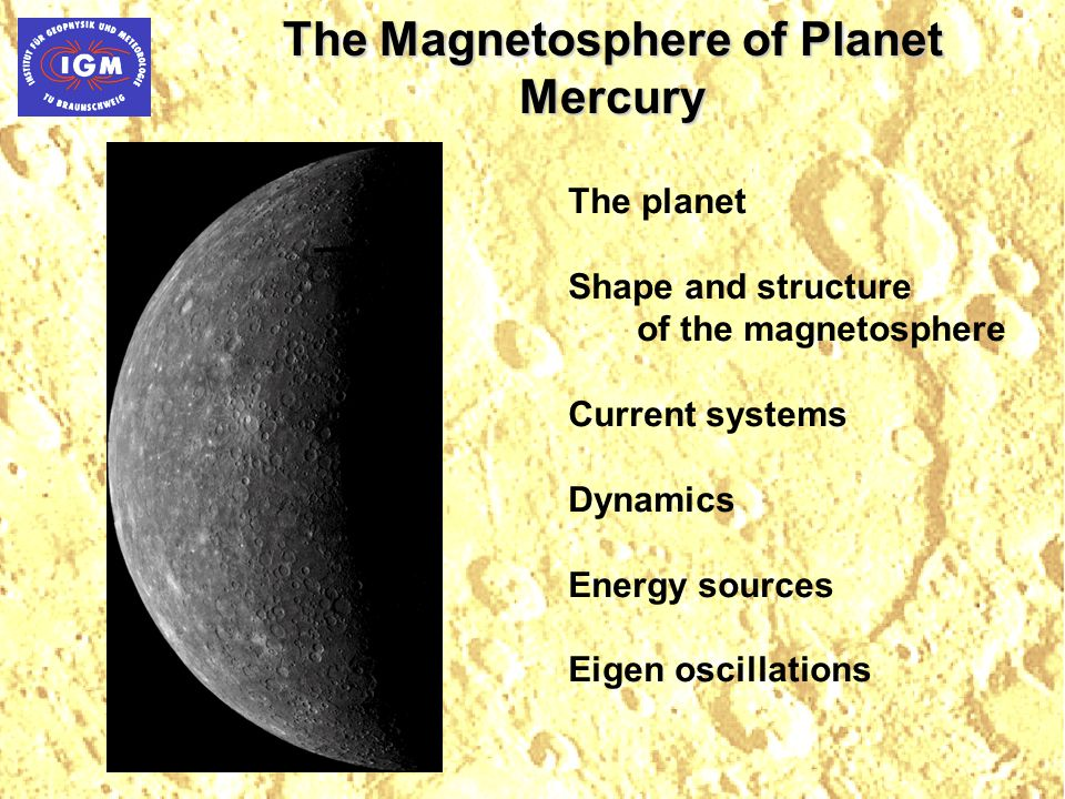 The Magnetosphere of Planet Mercury The planet Shape and structure of the magnetosphere Current systems Dynamics Energy sources Eigen oscillations