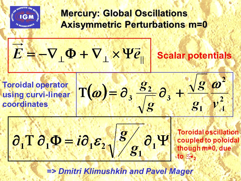 Mercury: Global Oscillations Axisymmetric Perturbations m=0 Scalar potentials Toroidal operator using curvi-linear coordinates Toroidal oscillation coupled to poloidal though m=0, due to  2 => Dmitri Klimushkin and Pavel Mager