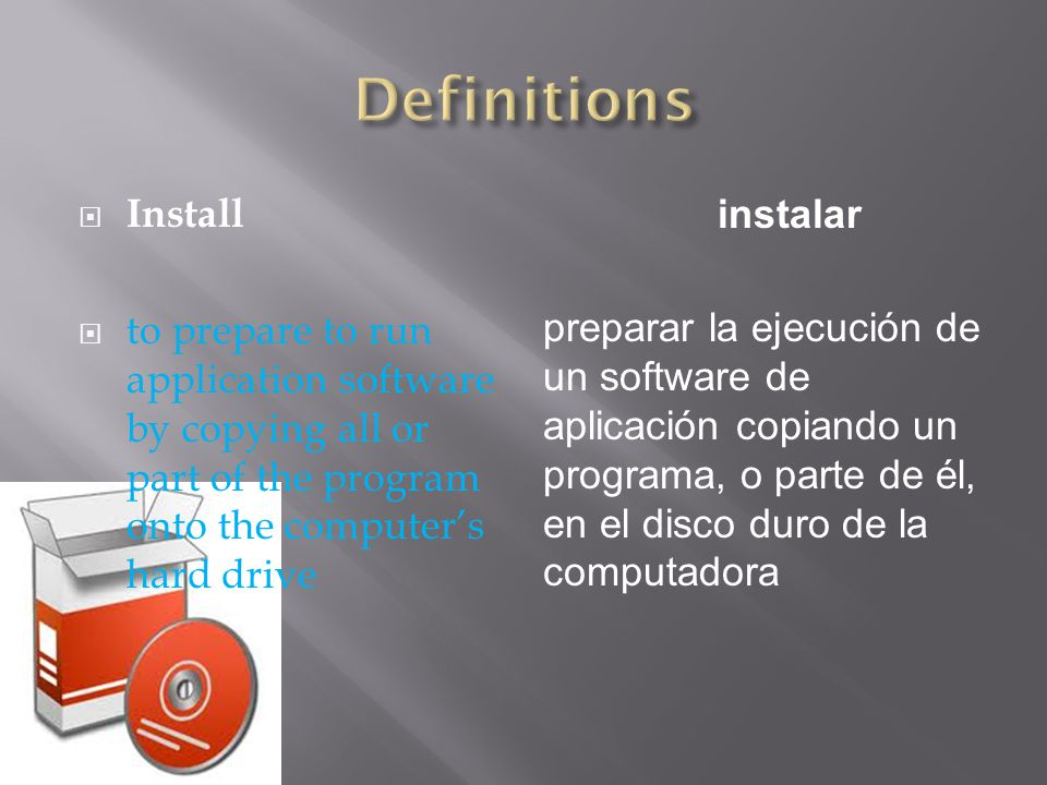  Install  to prepare to run application software by copying all or part of the program onto the computer's hard drive instalar preparar la ejecución de un software de aplicación copiando un programa, o parte de él, en el disco duro de la computadora