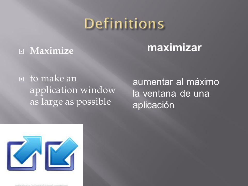  Maximize  to make an application window as large as possible maximizar aumentar al máximo la ventana de una aplicación