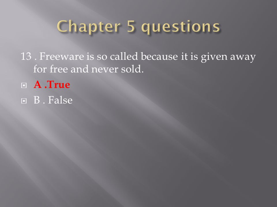 13. Freeware is so called because it is given away for free and never sold.  A.True  B. False