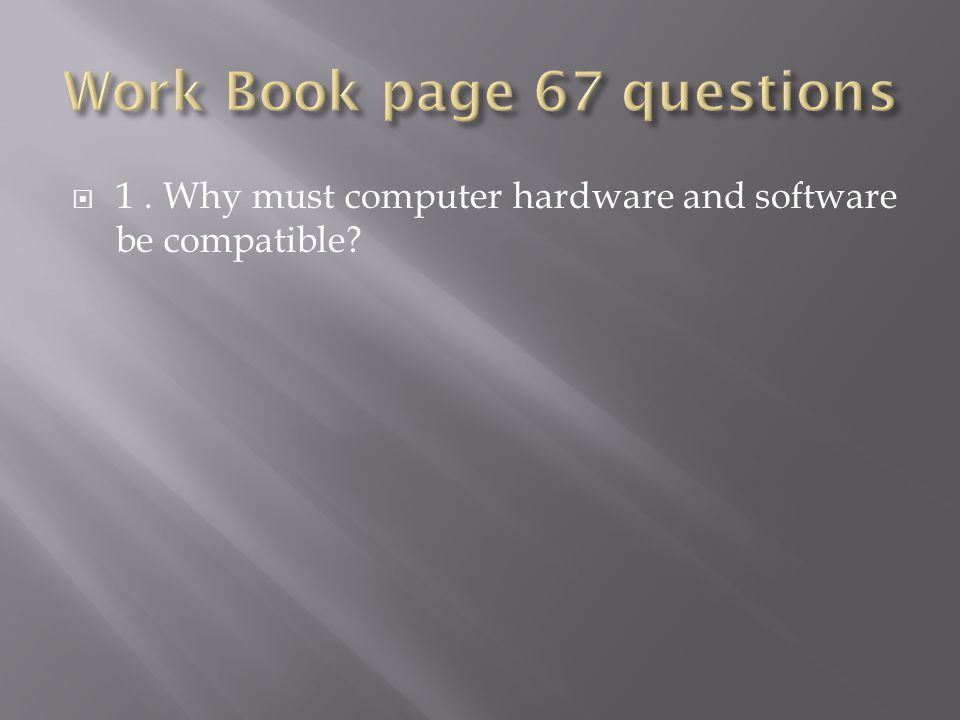  1. Why must computer hardware and software be compatible
