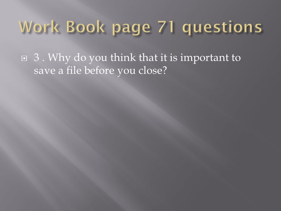  3. Why do you think that it is important to save a file before you close