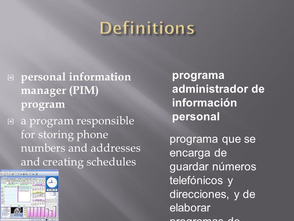  personal information manager (PIM) program  a program responsible for storing phone numbers and addresses and creating schedules programa administrador de información personal programa que se encarga de guardar números telefónicos y direcciones, y de elaborar programas de actividades.