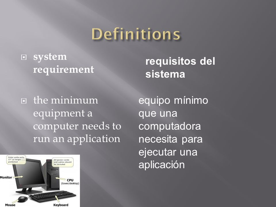  system requirement  the minimum equipment a computer needs to run an application requisitos del sistema equipo mínimo que una computadora necesita para ejecutar una aplicación