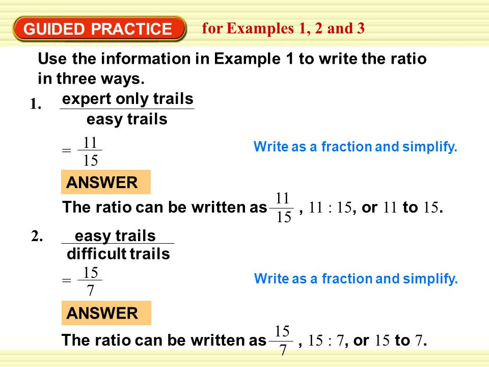 GUIDED PRACTICE for Examples 1, 2 and 3 1. expert only trails easy trails = 15 11 Write as a fraction and simplify. difficult trails 2. easy trails =