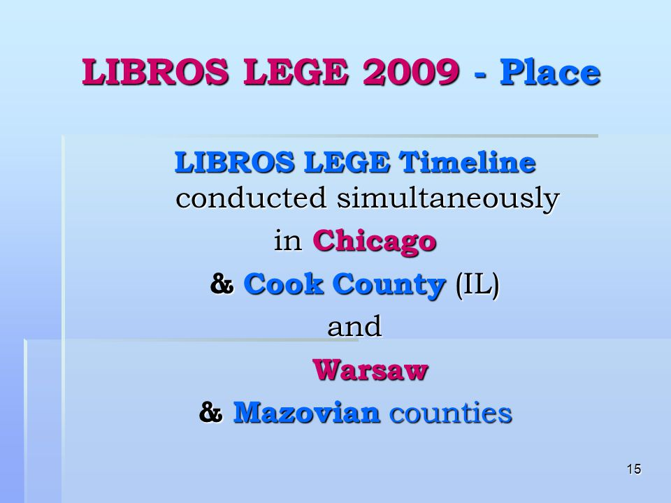 15 LIBROS LEGE 2009 - Place LIBROS LEGE Timeline conducted simultaneously in Chicago & Cook County (IL) and Warsaw Warsaw & Mazovian counties