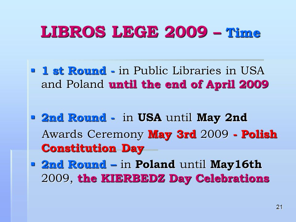 21 LIBROS LEGE 2009 – Time  1 st Round - in Public Libraries in USA and Poland until the end of April 2009  2nd Round - in USA until May 2nd Awards Ceremony May 3rd 2009 - Polish Constitution Day Awards Ceremony May 3rd 2009 - Polish Constitution Day  2nd Round – in Poland until May16th 2009, the KIERBEDZ Day Celebrations
