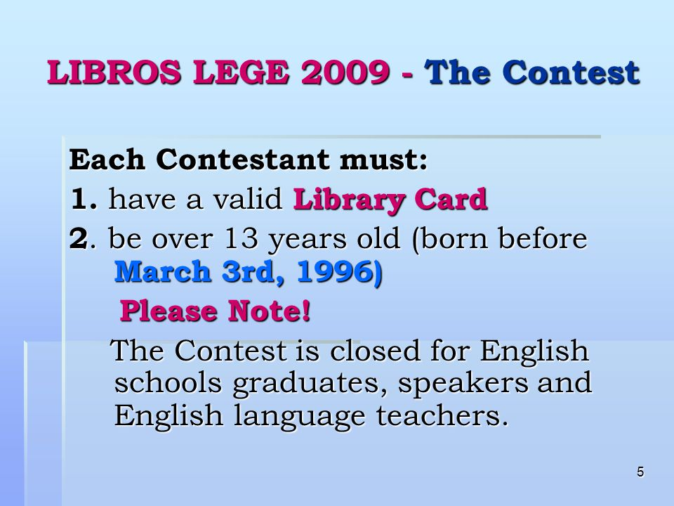 5 LIBROS LEGE 2009 - The Contest Each Contestant must: 1. have a valid Library Card 2. be over 13 years old (born before March 3rd, 1996) Please Note!