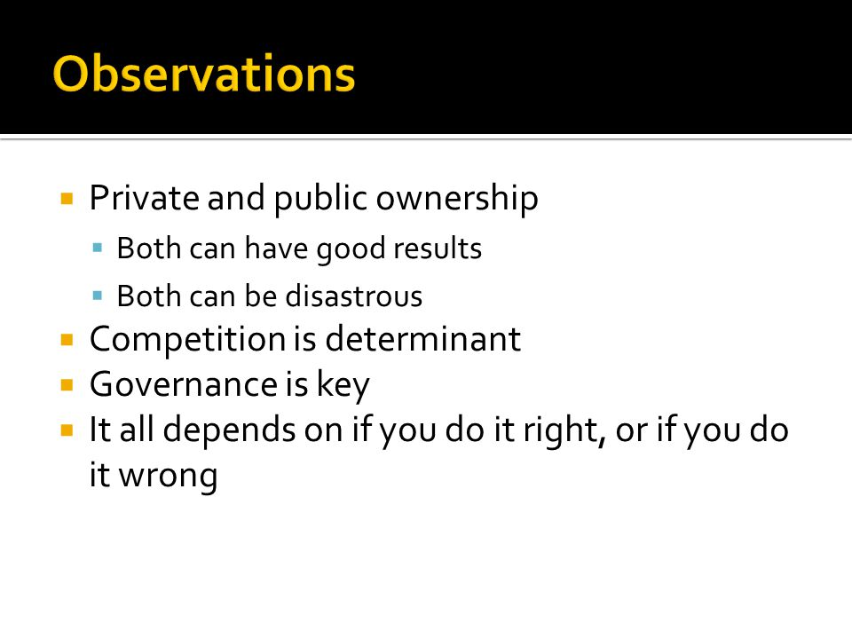  Private and public ownership  Both can have good results  Both can be disastrous  Competition is determinant  Governance is key  It all depends on if you do it right, or if you do it wrong