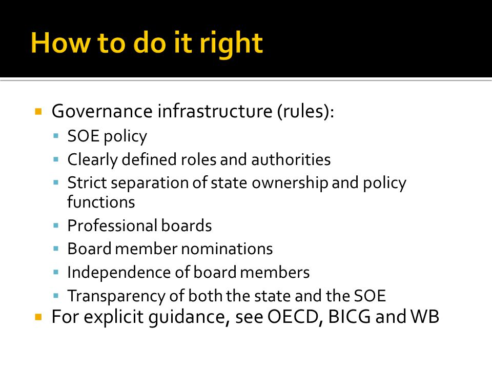  Governance infrastructure (rules):  SOE policy  Clearly defined roles and authorities  Strict separation of state ownership and policy functions  Professional boards  Board member nominations  Independence of board members  Transparency of both the state and the SOE  For explicit guidance, see OECD, BICG and WB