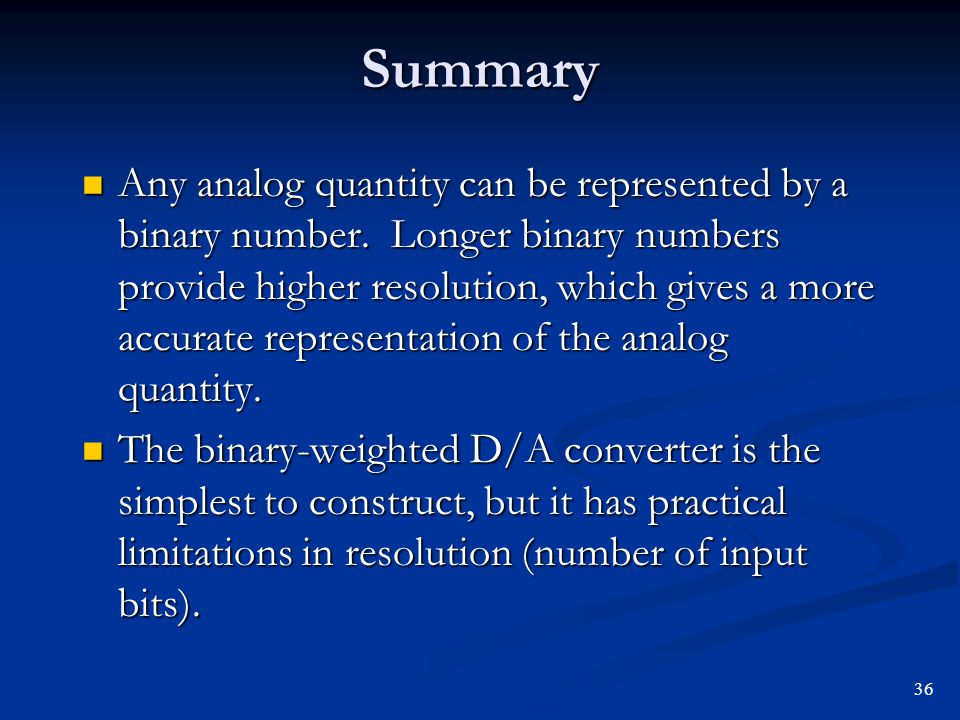 Summary Any analog quantity can be represented by a binary number. Longer binary numbers provide higher resolution, which gives a more accurate repres