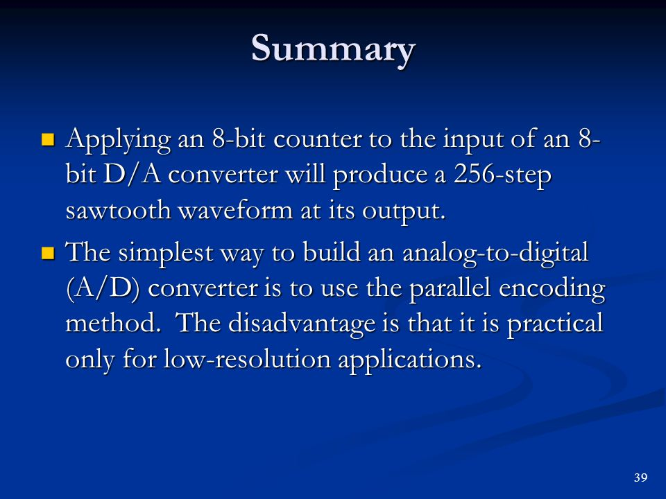 Summary Applying an 8-bit counter to the input of an 8- bit D/A converter will produce a 256-step sawtooth waveform at its output. Applying an 8-bit c
