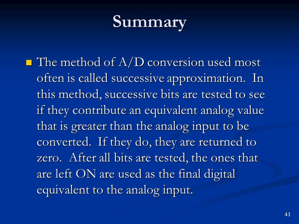 Summary The method of A/D conversion used most often is called successive approximation. In this method, successive bits are tested to see if they con