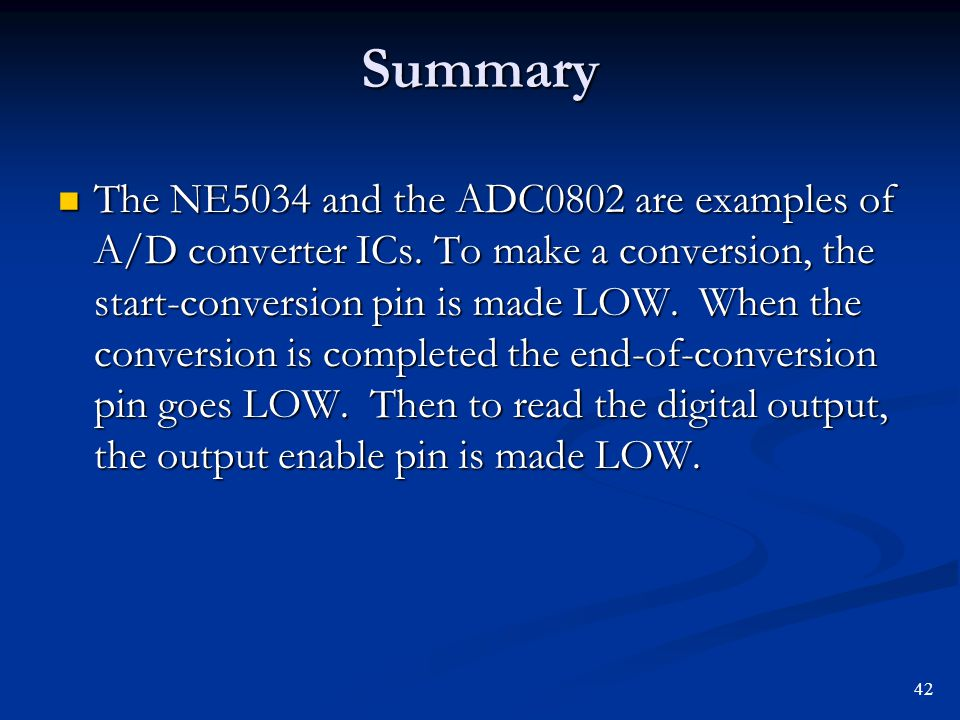 Summary The NE5034 and the ADC0802 are examples of A/D converter ICs. To make a conversion, the start-conversion pin is made LOW. When the conversion