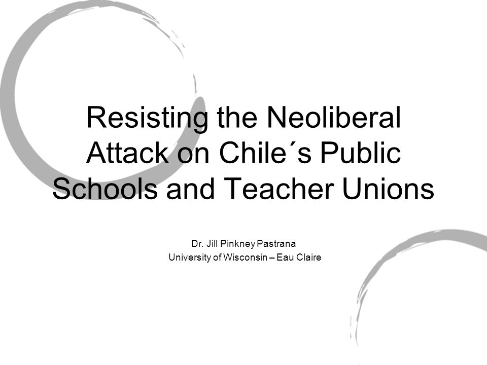 Resisting the Neoliberal Attack on Chile´s Public Schools and Teacher Unions Dr. Jill Pinkney Pastrana University of Wisconsin – Eau Claire