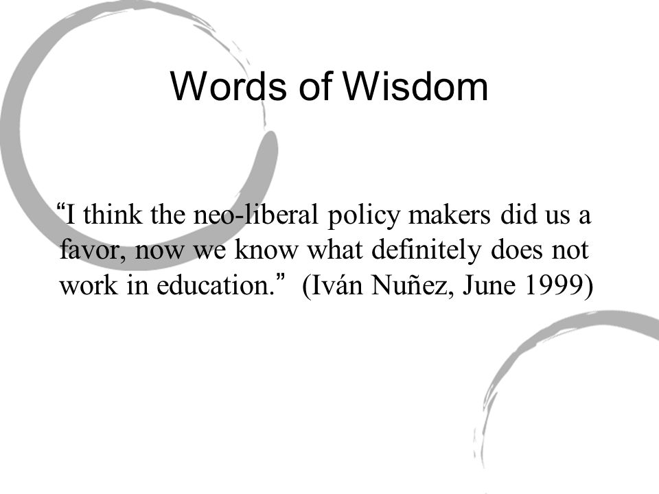 """Words of Wisdom """"I think the neo-liberal policy makers did us a favor, now we know what definitely does not work in education."""" (Iván Nuñez, June 1999"""
