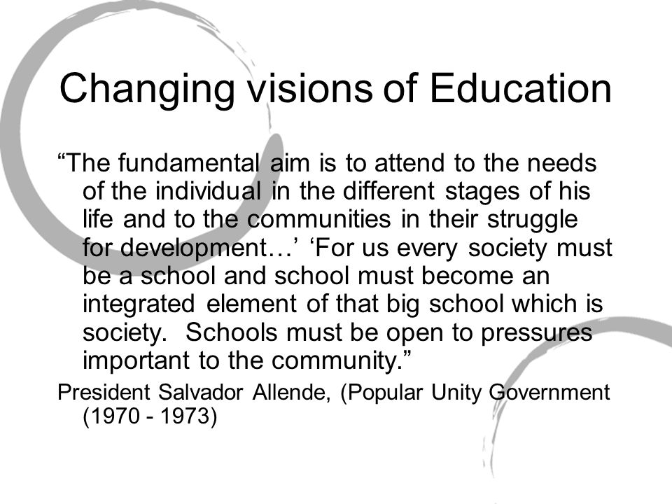 """Changing visions of Education """"The fundamental aim is to attend to the needs of the individual in the different stages of his life and to the communit"""