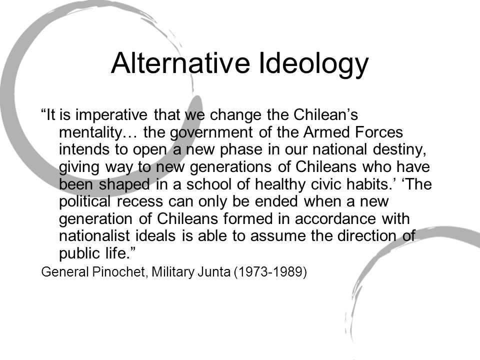 """Alternative Ideology """"It is imperative that we change the Chilean's mentality… the government of the Armed Forces intends to open a new phase in our n"""