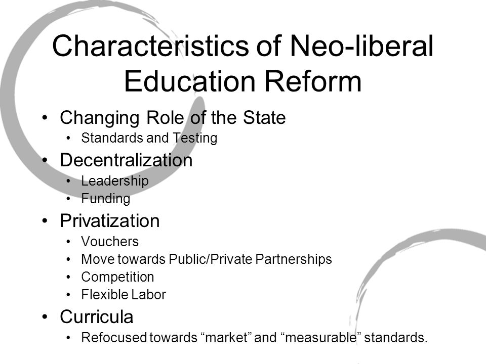 Characteristics of Neo-liberal Education Reform Changing Role of the State Standards and Testing Decentralization Leadership Funding Privatization Vou